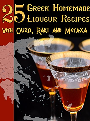 25 GREEK HOMEMADE LIQUEUR RECIPES WITH OUZO, RAKI AND METAXA by Areti Kastali