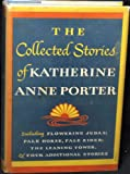 THE COLLECTED STORIES OF KATHERINE ANNE PORTER, Including FLOWERING JUDAS; PALE HORSE, PALE RIDER; THE LEANING TOWER, and Four Additional Stories.