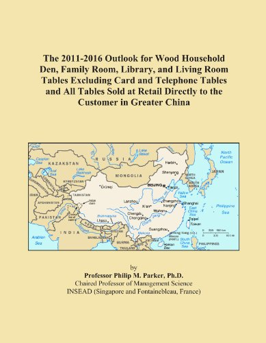 The 2011-2016 Outlook for Wood Household Den, Family Room, Library, and Living Room Tables Excluding Card and Telephone Tables and All Tables Sold at Retail Directly to the Customer in Greater China