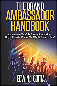The Brand Ambassador Handbook: Learn How To Make Money Promoting Major Brands, Travel The World, & Have Fun!