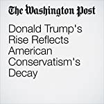 Donald Trump's Rise Reflects American Conservatism's Decay | George F. Will