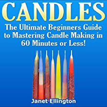 Candles: The Ultimate Beginners Guide to Mastering Candle Making in 60 Minutes or Less! (       UNABRIDGED) by Janet Ellington Narrated by Tom Lennon