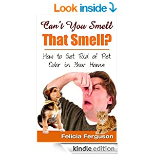 can 39 t you smell that smell how to get rid of pet odor in your home kindle edition by felicia. Black Bedroom Furniture Sets. Home Design Ideas