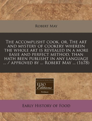 The accomplisht cook, or, The art and mystery of cookery wherein the whole art is revealed in a more easie and perfect method, than hath been publisht ... ... / approved by ... Robert May ... (1678)