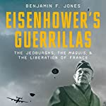 Eisenhower's Guerillas: The Jedburghs, the Maquis, and the Liberation of France | Benjamin F. Jones