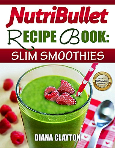NutriBullet Recipe Book: Slim Smoothies! 81 Super Healthy & Fat Burning NutriBullet Smoothie Recipes to Lose Weight and Enhance Health by Diana C