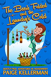 The Beer's Folded And The Laundry's Cold: Mostly-true Adventures In Housewifery by Paige Kellerman ebook deal