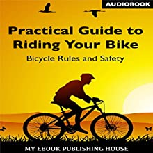 Practical Guide to Riding Your Bike: Bicycle Rules and Safety Audiobook by  My Ebook Publishing House Narrated by Matt Montanez