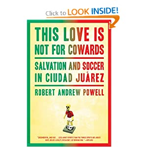 This Love Is Not For Cowards: Salvation and Soccer in Ciudad Ju&aacuterez Robert Andrew Powell