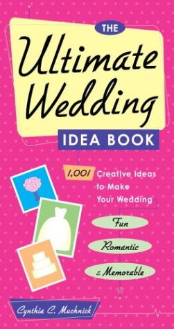 The Ultimate Wedding Idea Book: 1,001 Creative Ideas to Make Your Wedding Fun, Romantic, and Memorable