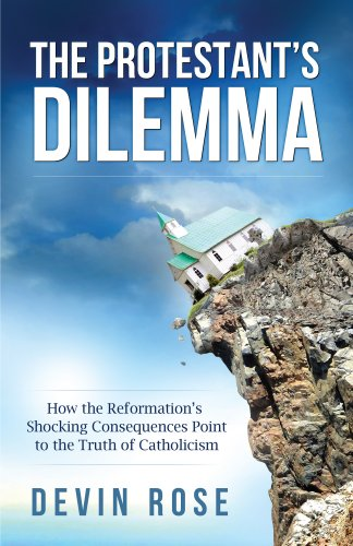 The Protestant's Dilemma: How the Reformation's Shocking Consequences Point to the Truth of Catholicism