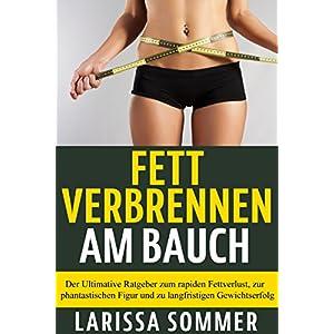 Fett verbrennen am Bauch: Der Ultimative Ratgeber zum rapiden Fettverlust, zur phantastisc