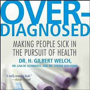Overdiagnosed: Making People Sick in Pursuit of Health | [H. Gilbert Welch, Lisa M. Schwartz, Steven Woloshin]