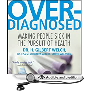 Overdiagnosed - Making People Sick in the Pursuit of Health - Dr. H. Gilbert Welch, Dr. Lisa M. Schwartz, Dr. Steve Woloshin