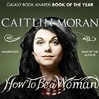 How to Be a Woman Hörbuch von Caitlin Moran Gesprochen von: Caitlin Moran