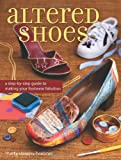 Altered Shoes: A Step-By-Step Guide To Making Your Footwear Fabulous