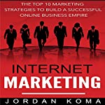 Internet Marketing: The Top 10 Strategies to Build a Successful Online Business Empire | Jordan Koma
