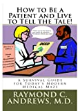 How to Be a Patient and Live to Tell the Tale! A Survival Guide for Todays Modern Medical Maze