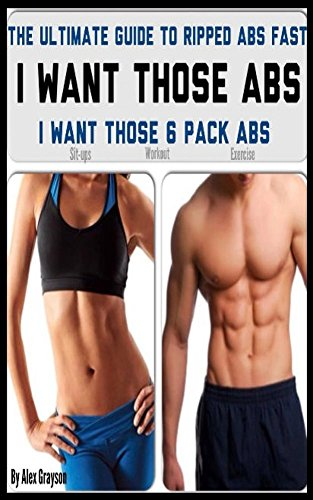I Want Those 6 Pack Abs: The Ultimate Guide To Ripped Abs Fast (lose belly fat, abs diet, belly fat cure diet)