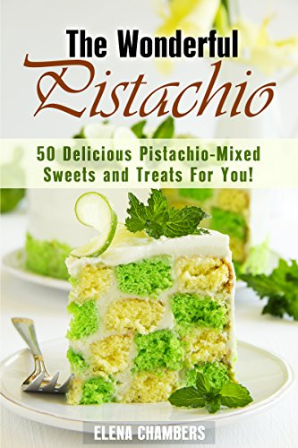 The Wonderful Pistachio: 50 Delicious Pistachio-Mixed Sweets and Treats For You! (Healthy & Easy Desserts) by Elena Chambers