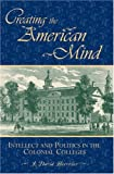 img - for Creating the American Mind: Intellect and Politics in the Colonial Colleges (American Intellectual Culture) book / textbook / text book