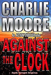 Against The Clock: An Action Thriller Series: Deadly. Damaged. Dangerous. by charlie Moore ebook deal