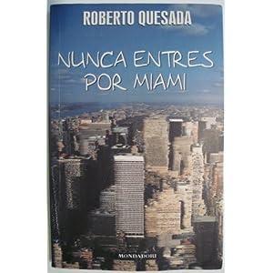Nunca Entres Por Miami (Literatura Mondadori) (Spanish Edition) Roberto Quesada