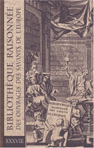 Bibliothèque raisonnée des ouvrages des savants de l'Europe: Tome 38. Partie 1: Pour les mois de janvier, février et mars 1747; Partie 2: Pour les mois d'avril, mai et juin 1747