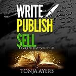 Write - Publish - Sell: A Guide to Self-Publishing | Tonja Ayers