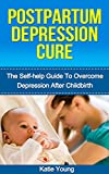 Postpartum Depression Cure: The Self-Help Guide To Overcome Depression After Childbirth (Post partum anxiety, Post partum weight loss, Post partum depression)