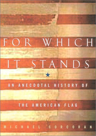 For Which It Stands: An Anecdotal History of the American Flag, Michael Corcoran