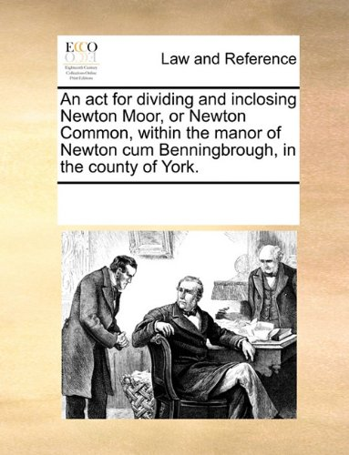 An act for dividing and inclosing Newton Moor, or Newton Common, within the manor of Newton cum Benningbrough, in the county of York.