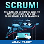 Scrum!: The Ultimate Beginners' Guide to Mastering Scrum to Boost Productivity & Beat Deadlines | Adam Vardy