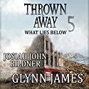 Thrown Away 5: What Lies Below Audiobook by Glynn James Narrated by Josiah John Bildner