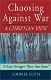 "Choosing Against War: A Christian View """"a Love Stronger Than Our Fears (1561483591) by Roth, John D."