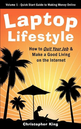 Laptop Lifestyle - How to Quit Your Job and Make a Good Living on the Internet (Volume 1 - Quick Start Guide to Making Money Online)
