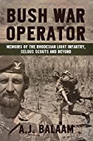 Bush War Operator. Memoirs Of The Rhodesian Light Infantry, Selous Scouts And Beyond
