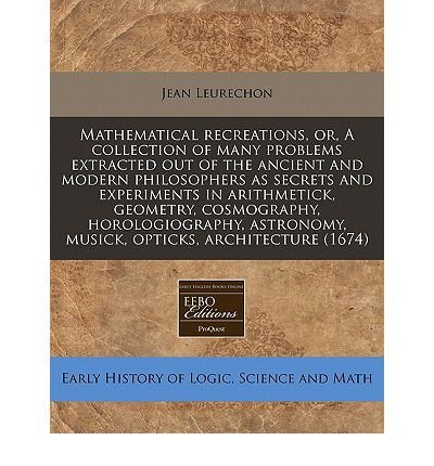 Mathematical Recreations, Or, a Collection of Many Problems Extracted Out of the Ancient and Modern Philosophers as Secrets and Experiments in Arithmetick, Geometry, Cosmography, Horologiography, Astronomy, Musick, Opticks, Architecture (1674) (Paperback) - Common PDF
