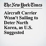 Aircraft Carrier Wasn't Sailing to Deter North Korea, as U.S. Suggested | Mark Landler,Eric Schmitt
