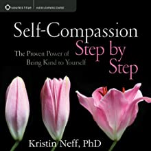 Self-Compassion Step by Step: The Proven Power of Being Kind to Yourself  by Kristin Neff Narrated by Kristin Neff