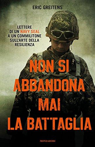Non si abbandona mai la battaglia Lettere di un Navy SEAL a un commilitone sull'arte della resilienza PDF