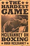The Hardest Game : McIlvanney on Boxing
