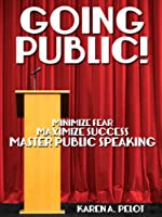 Going Public!: Minimize Fear, Maximize Success, Master Public Speaking! [Kindle Edition]