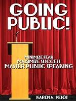 Going Public!: Minimize Fear, Maximize Success, Master Public Speaking! [Kindle Edition]