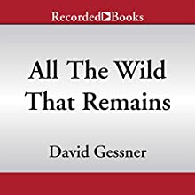 All the Wild That Remains: Edward Abbey, Wallace Stegner, and the American West (       UNABRIDGED) by David Gessner Narrated by Brian O'Neil