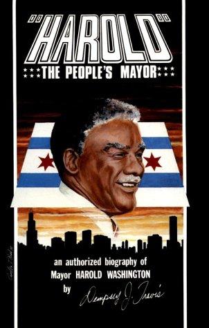 Harold, the Peoples Mayor: The Authorized Biography of Mayor Harold Washington