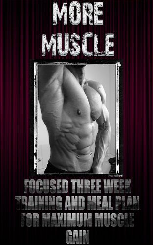 More Muscle: Focused Three Week Training and Meal Plan for Maximum Muscle Gain