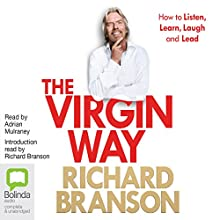The Virgin Way: How to Listen, Learn, Laugh, and Lead (       UNABRIDGED) by Richard Branson Narrated by Adrian Mulraney