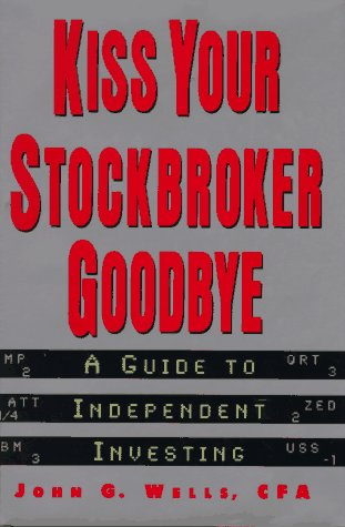 Kiss Your Stockbroker Goodbye : A Guide to Independent Investing, JOHN G. WELLS