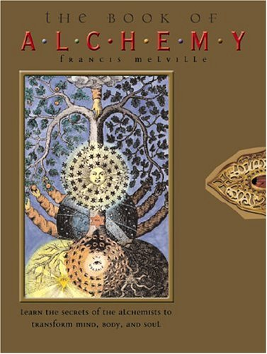 The Book of Alchemy: Learn the Secrets of the Alchemists to Transform Mind, Body, and Soul, by Francis Melville